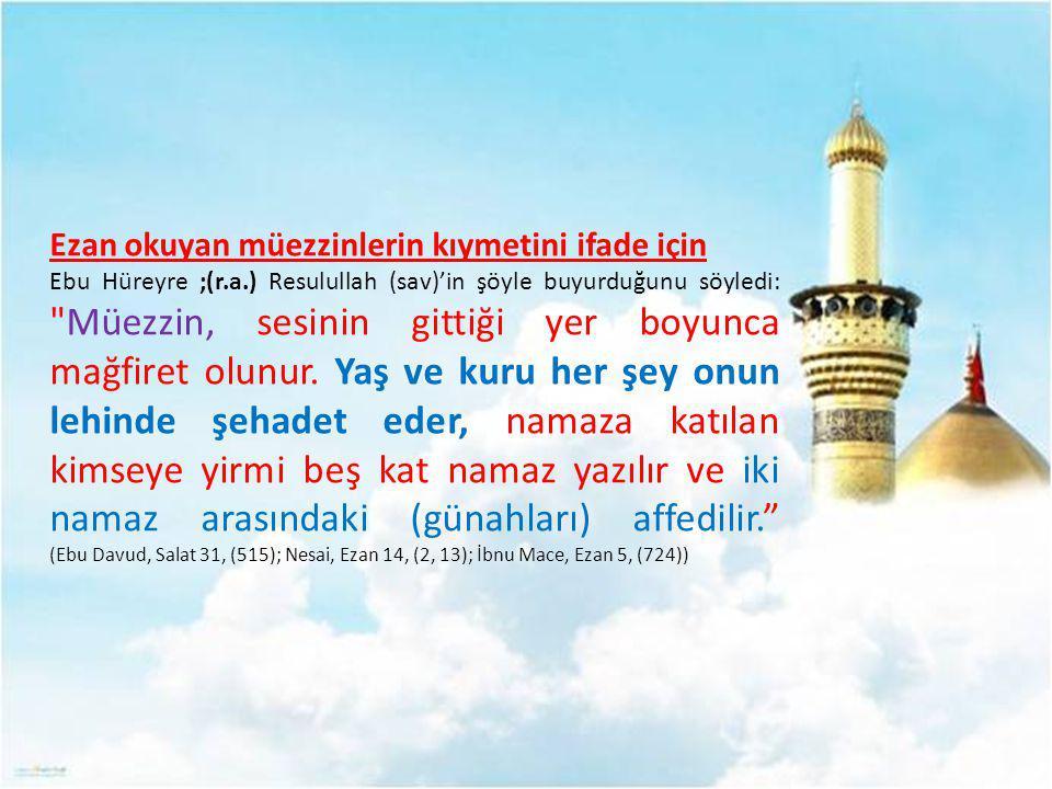Ezan okuyan müezzinlerin kıymetini ifade için Ebu Hüreyre ;(r.a.) Resulullah (sav)'in şöyle buyurduğunu söyledi: