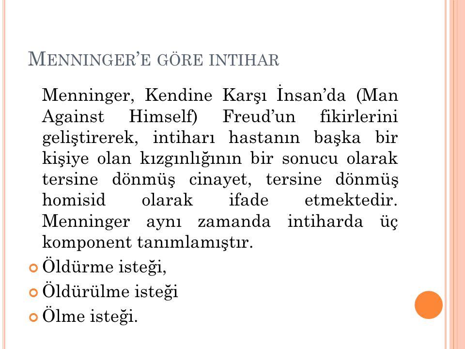 M ENNINGER ' E GÖRE INTIHAR Menninger, Kendine Karşı İnsan'da (Man Against Himself) Freud'un fikirlerini geliştirerek, intiharı hastanın başka bir kişiye olan kızgınlığının bir sonucu olarak tersine dönmüş cinayet, tersine dönmüş homisid olarak ifade etmektedir.