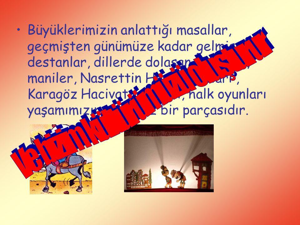 Büyüklerimizin anlattığı masallar, geçmişten günümüze kadar gelmiş destanlar, dillerde dolaşan türküler, maniler, Nasrettin Hoca fıkraları, Karagöz Ha