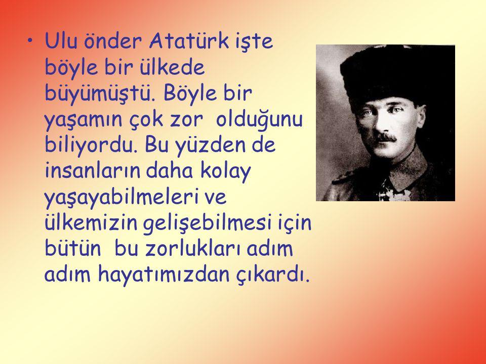 Ulu önder Atatürk işte böyle bir ülkede büyümüştü. Böyle bir yaşamın çok zor olduğunu biliyordu. Bu yüzden de insanların daha kolay yaşayabilmeleri ve