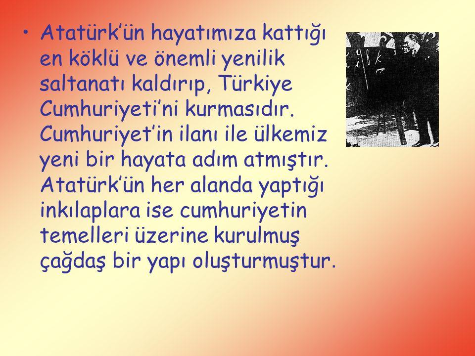 Atatürk'ün hayatımıza kattığı en köklü ve önemli yenilik saltanatı kaldırıp, Türkiye Cumhuriyeti'ni kurmasıdır. Cumhuriyet'in ilanı ile ülkemiz yeni b