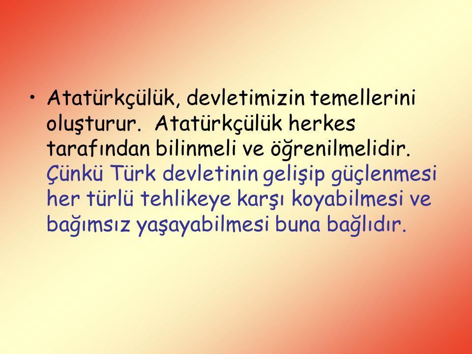 Atatürkçülük, devletimizin temellerini oluşturur. Atatürkçülük herkes tarafından bilinmeli ve öğrenilmelidir. Çünkü Türk devletinin gelişip güçlenmesi