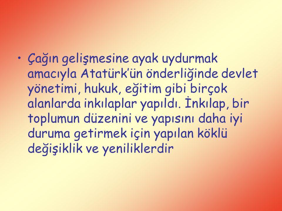 Çağın gelişmesine ayak uydurmak amacıyla Atatürk'ün önderliğinde devlet yönetimi, hukuk, eğitim gibi birçok alanlarda inkılaplar yapıldı. İnkılap, bir