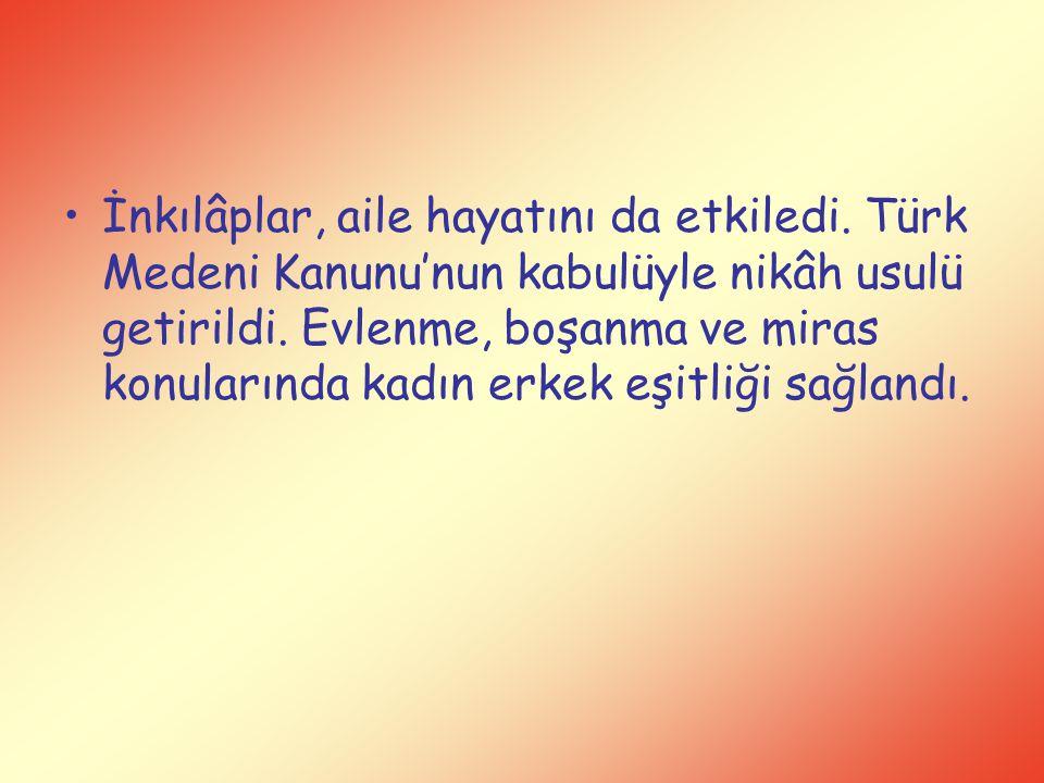İnkılâplar, aile hayatını da etkiledi. Türk Medeni Kanunu'nun kabulüyle nikâh usulü getirildi. Evlenme, boşanma ve miras konularında kadın erkek eşitl