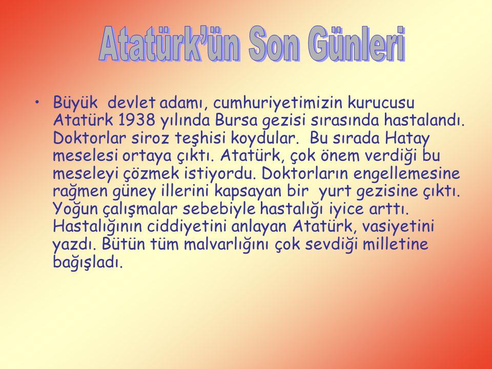 Büyük devlet adamı, cumhuriyetimizin kurucusu Atatürk 1938 yılında Bursa gezisi sırasında hastalandı. Doktorlar siroz teşhisi koydular. Bu sırada Hata