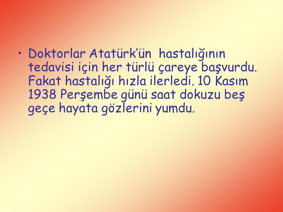 Doktorlar Atatürk'ün hastalığının tedavisi için her türlü çareye başvurdu. Fakat hastalığı hızla ilerledi. 10 Kasım 1938 Perşembe günü saat dokuzu beş