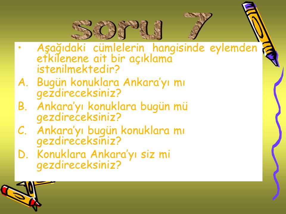 Aşağıdaki cümlelerin hangisinde eylemden etkilenene ait bir açıklama istenilmektedir? A.Bugün konuklara Ankara'yı mı gezdireceksiniz? B.Ankara'yı konu