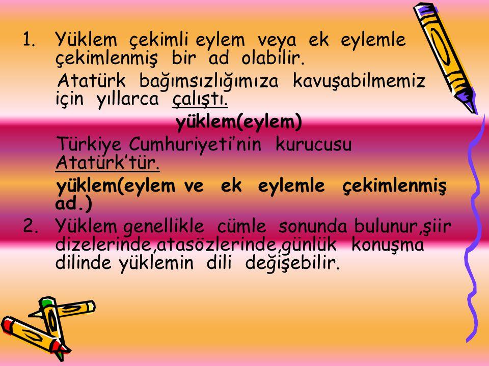 1.Yüklem çekimli eylem veya ek eylemle çekimlenmiş bir ad olabilir. Atatürk bağımsızlığımıza kavuşabilmemiz için yıllarca çalıştı. yüklem(eylem) Türki