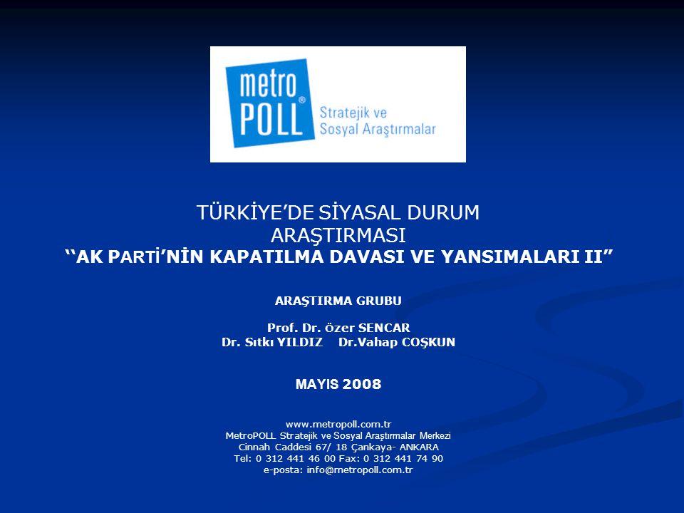 AMAÇ Araştırmanın amacı; 14 Mart 2008 tarihinde Yargıtay Cumhuriyet Başsavcısı'nın AK Parti'nin kapatılması ve Başbakan ile bazı partililer hakkında siyasi yasaklar talep etmesi ile başlayan siyasal ve sosyal süreç ile son bir buçuk ayda yaşanan olaylarla ilgili halkın görüşlerinin belirlenmesidir.