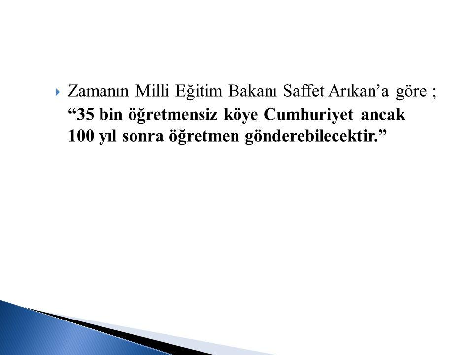 """ Zamanın Milli Eğitim Bakanı Saffet Arıkan'a göre ; """"35 bin öğretmensiz köye Cumhuriyet ancak 100 yıl sonra öğretmen gönderebilecektir."""""""