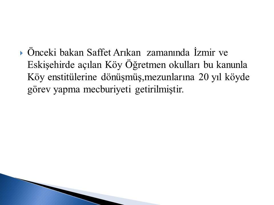  Önceki bakan Saffet Arıkan zamanında İzmir ve Eskişehirde açılan Köy Öğretmen okulları bu kanunla Köy enstitülerine dönüşmüş,mezunlarına 20 yıl köyd
