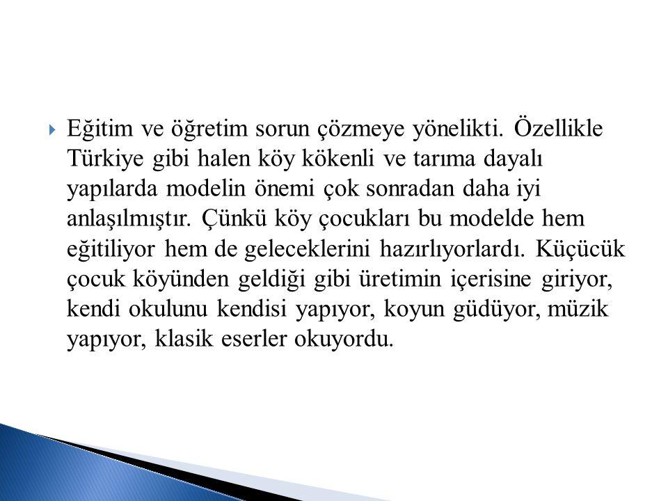  Eğitim ve öğretim sorun çözmeye yönelikti. Özellikle Türkiye gibi halen köy kökenli ve tarıma dayalı yapılarda modelin önemi çok sonradan daha iyi a