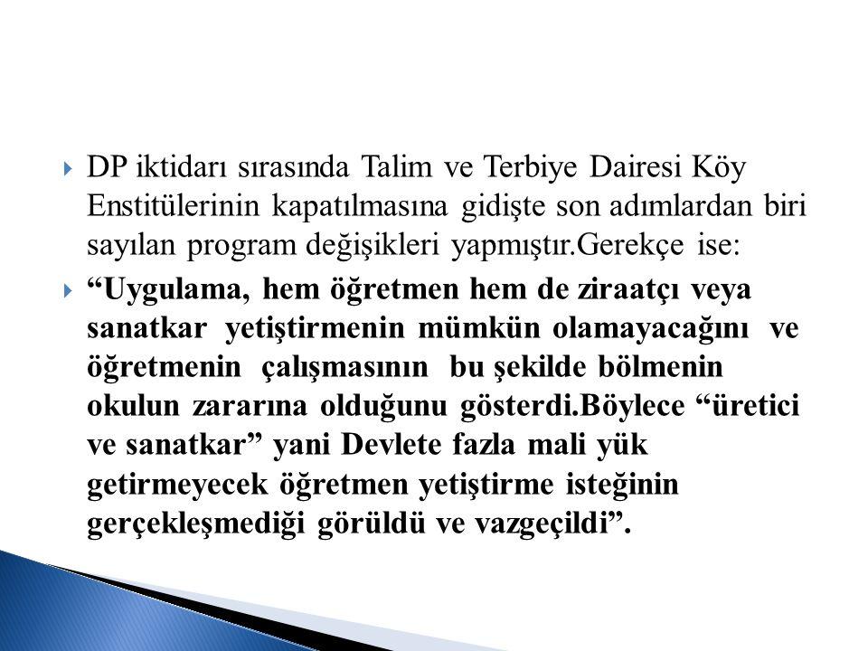  DP iktidarı sırasında Talim ve Terbiye Dairesi Köy Enstitülerinin kapatılmasına gidişte son adımlardan biri sayılan program değişikleri yapmıştır.Ge