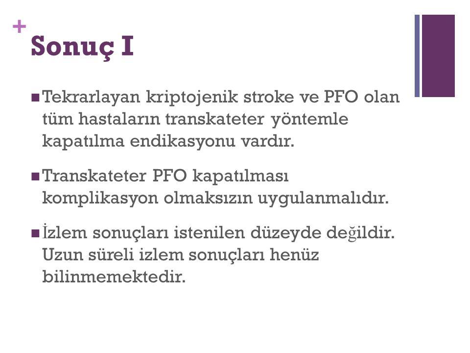 + Sonuç I Tekrarlayan kriptojenik stroke ve PFO olan tüm hastaların transkateter yöntemle kapatılma endikasyonu vardır. Transkateter PFO kapatılması k