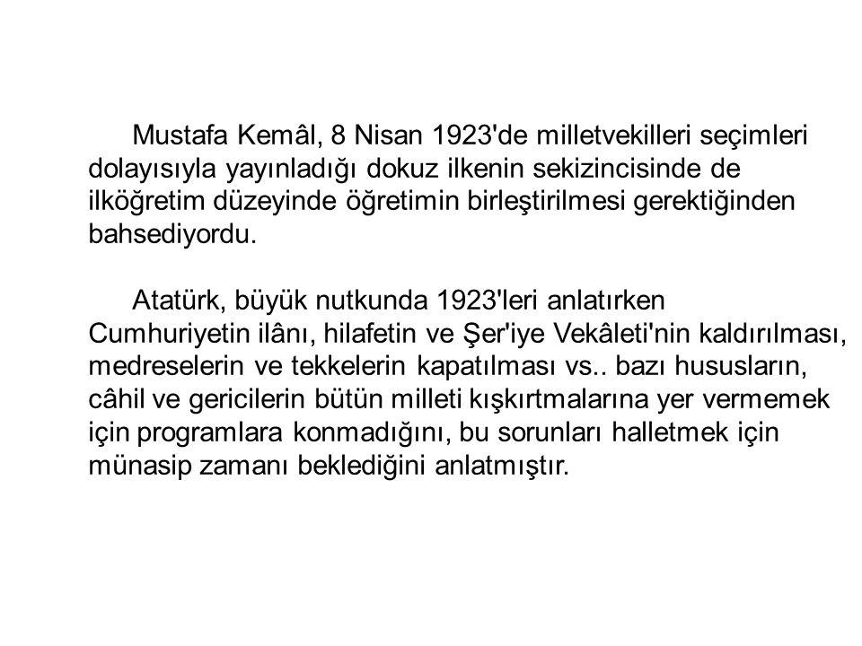 Mustafa Kemâl, 8 Nisan 1923 de milletvekilleri seçimleri dolayısıyla yayınladığı dokuz ilkenin sekizincisinde de ilköğretim düzeyinde öğretimin birleştirilmesi gerektiğinden bahsediyordu.