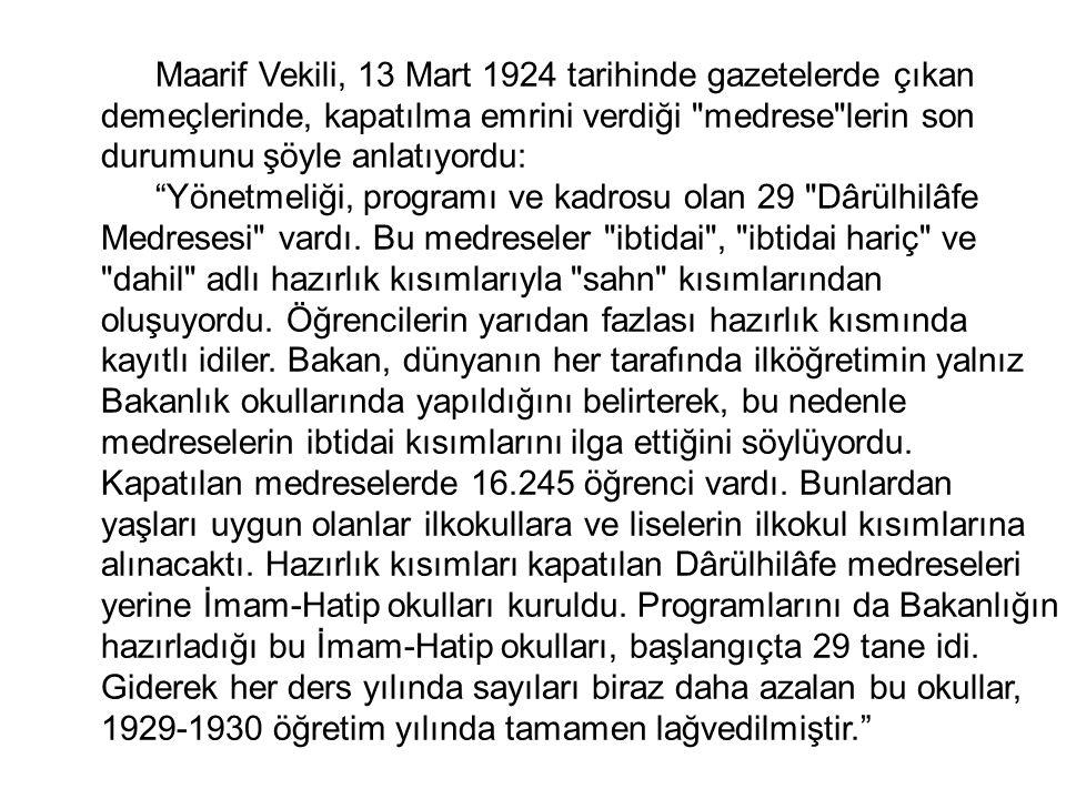 Maarif Vekili, 13 Mart 1924 tarihinde gazetelerde çıkan demeçlerinde, kapatılma emrini verdiği medrese lerin son durumunu şöyle anlatıyordu: Yönetmeliği, programı ve kadrosu olan 29 Dârülhilâfe Medresesi vardı.