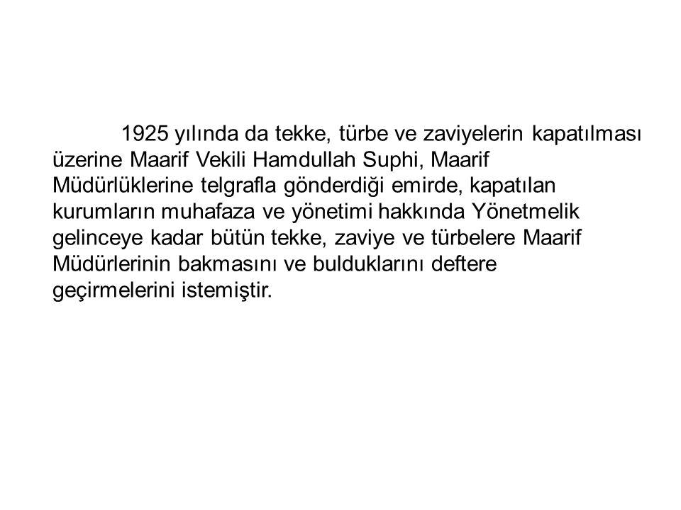 1925 yılında da tekke, türbe ve zaviyelerin kapatılması üzerine Maarif Vekili Hamdullah Suphi, Maarif Müdürlüklerine telgrafla gönderdiği emirde, kapatılan kurumların muhafaza ve yönetimi hakkında Yönetmelik gelinceye kadar bütün tekke, zaviye ve türbelere Maarif Müdürlerinin bakmasını ve bulduklarını deftere geçirmelerini istemiştir.