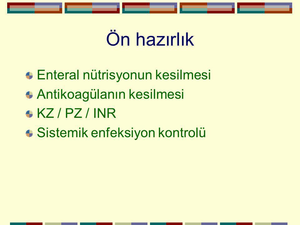 Ön hazırlık Enteral nütrisyonun kesilmesi Antikoagülanın kesilmesi KZ / PZ / INR Sistemik enfeksiyon kontrolü