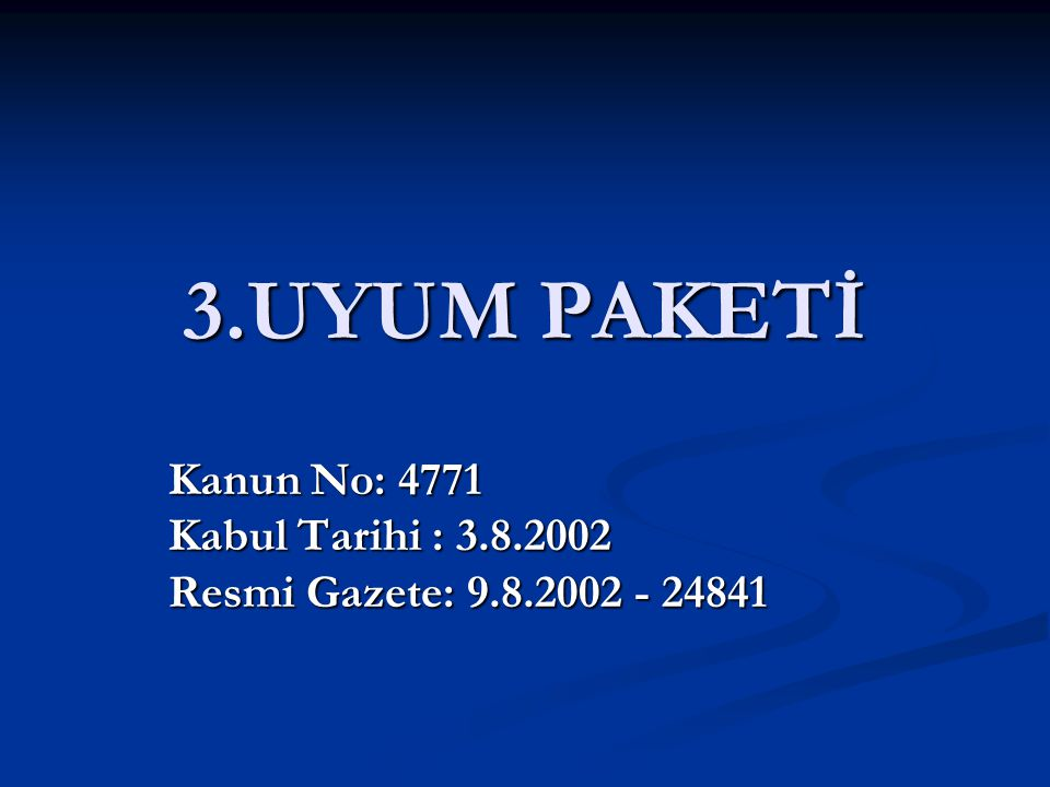 3.UYUM PAKETİ Kanun No: 4771 Kabul Tarihi : 3.8.2002 Resmi Gazete: 9.8.2002 - 24841