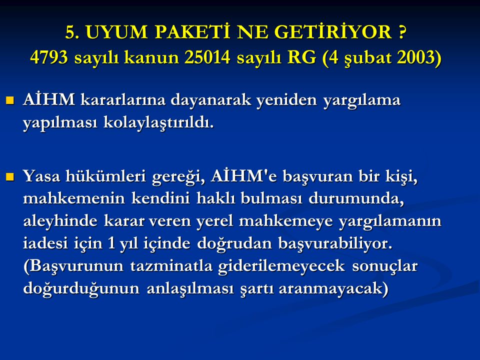 5. UYUM PAKETİ NE GETİRİYOR ? 4793 sayılı kanun 25014 sayılı RG (4 şubat 2003) AİHM kararlarına dayanarak yeniden yargılama yapılması kolaylaştırıldı.