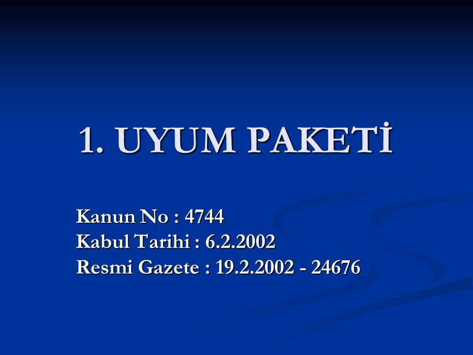 1. UYUM PAKETİ Kanun No : 4744 Kabul Tarihi : 6.2.2002 Resmi Gazete : 19.2.2002 - 24676