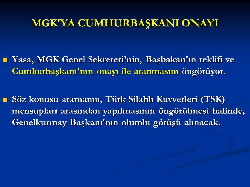 MGK'YA CUMHURBAŞKANI ONAYI Yasa, MGK Genel Sekreteri'nin, Başbakan'ın teklifi ve Cumhurbaşkanı'nın onayı ile atanmasını öngörüyor. Yasa, MGK Genel Sek