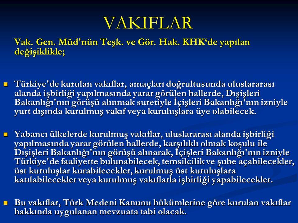 VAKIFLAR Vak. Gen. Müd'nün Teşk. ve Gör. Hak. KHK'de yapılan değişiklikle; Türkiye'de kurulan vakıflar, amaçları doğrultusunda uluslararası alanda işb