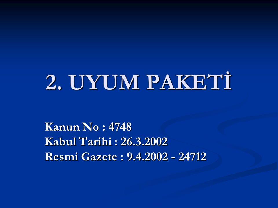 2. UYUM PAKETİ Kanun No : 4748 Kabul Tarihi : 26.3.2002 Resmi Gazete : 9.4.2002 - 24712