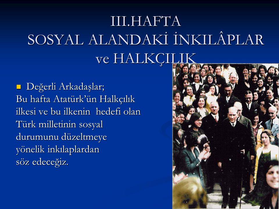 III.HAFTA SOSYAL ALANDAKİ İNKILÂPLAR ve HALKÇILIK Değerli Arkadaşlar; Değerli Arkadaşlar; Bu hafta Atatürk'ün Halkçılık ilkesi ve bu ilkenin hedefi ol