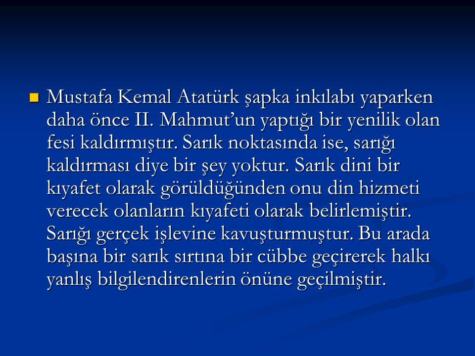 Mustafa Kemal Atatürk şapka inkılabı yaparken daha önce II. Mahmut'un yaptığı bir yenilik olan fesi kaldırmıştır. Sarık noktasında ise, sarığı kaldırm