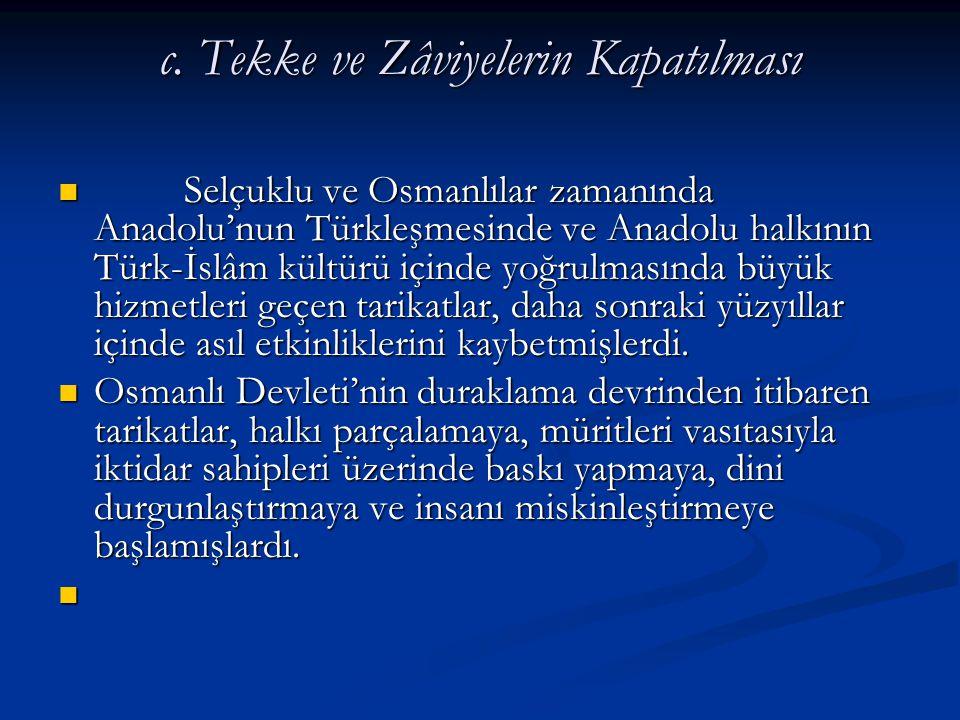 c. Tekke ve Zâviyelerin Kapatılması Selçuklu ve Osmanlılar zamanında Anadolu'nun Türkleşmesinde ve Anadolu halkının Türk-İslâm kültürü içinde yoğrulma