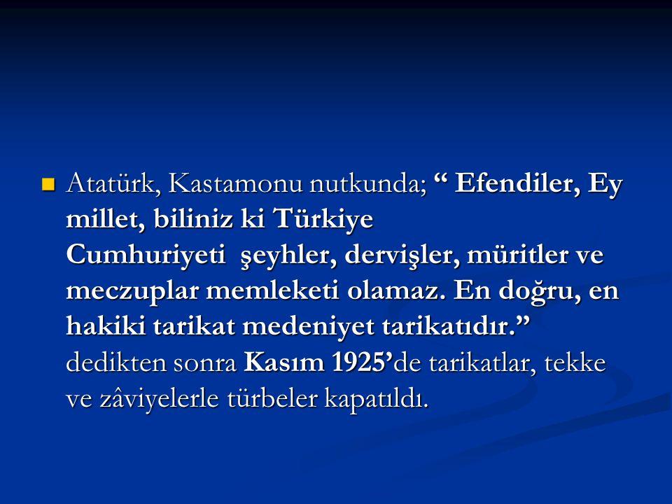 """Atatürk, Kastamonu nutkunda; """" Efendiler, Ey millet, biliniz ki Türkiye Cumhuriyeti şeyhler, dervişler, müritler ve meczuplar memleketi olamaz. En doğ"""