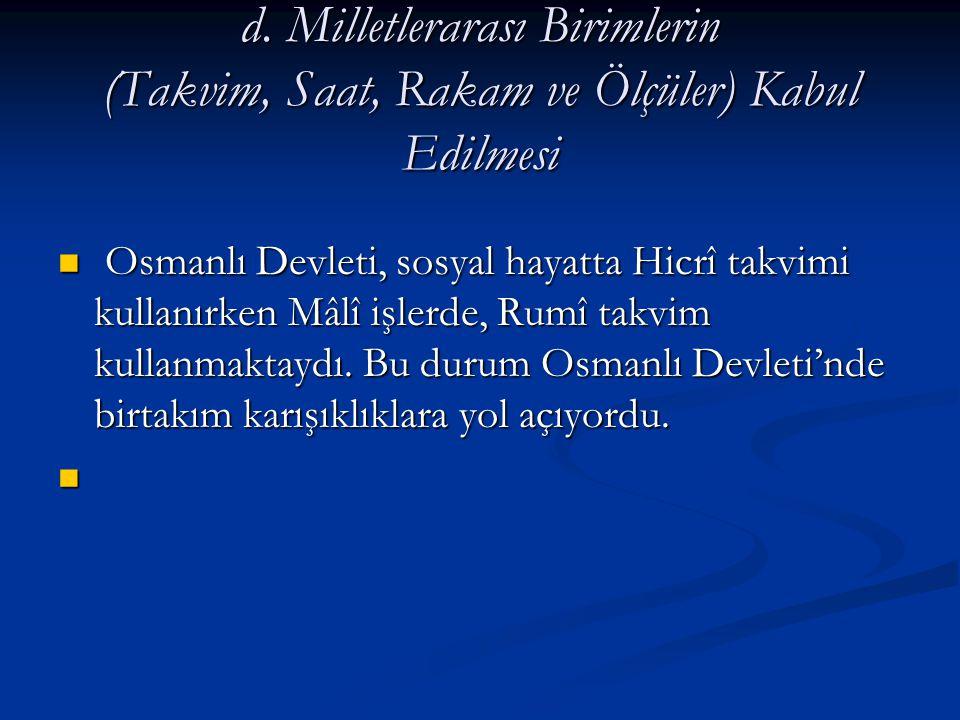 d. Milletlerarası Birimlerin (Takvim, Saat, Rakam ve Ölçüler) Kabul Edilmesi Osmanlı Devleti, sosyal hayatta Hicrî takvimi kullanırken Mâlî işlerde, R