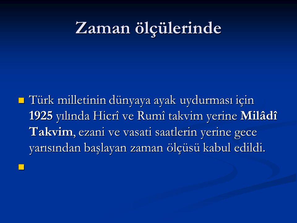 Zaman ölçülerinde Türk milletinin dünyaya ayak uydurması için 1925 yılında Hicrî ve Rumî takvim yerine Milâdî Takvim, ezani ve vasati saatlerin yerine