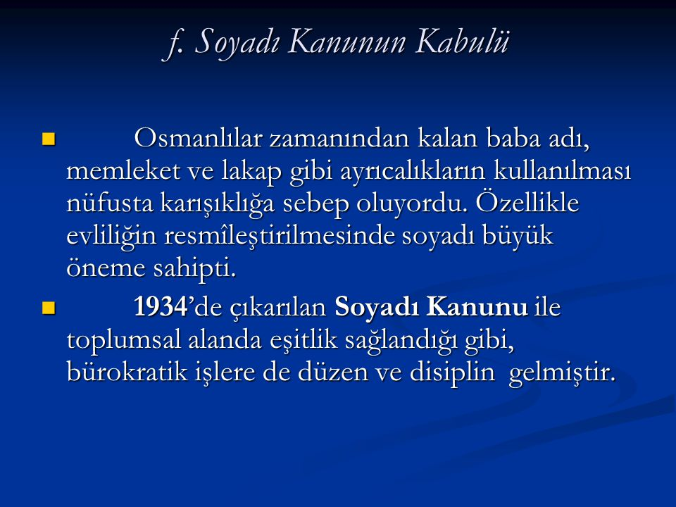 f. Soyadı Kanunun Kabulü Osmanlılar zamanından kalan baba adı, memleket ve lakap gibi ayrıcalıkların kullanılması nüfusta karışıklığa sebep oluyordu.