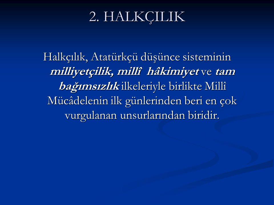2. HALKÇILIK Halkçılık, Atatürkçü düşünce sisteminin milliyetçilik, millî hâkimiyet ve tam bağımsızlık ilkeleriyle birlikte Millî Mücâdelenin ilk günl