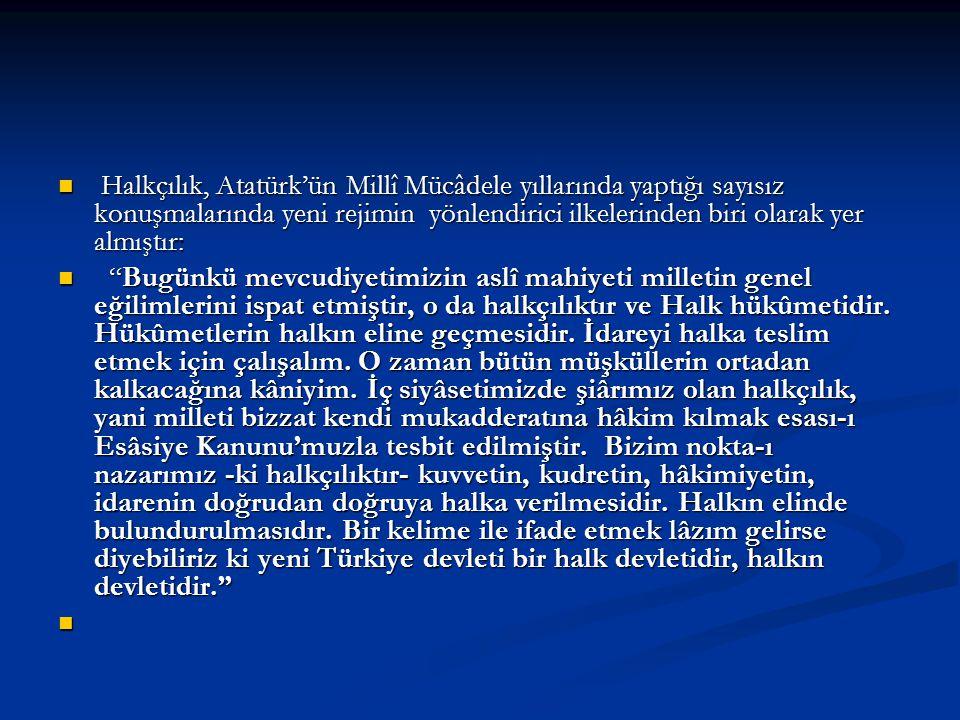 Halkçılık, Atatürk'ün Millî Mücâdele yıllarında yaptığı sayısız konuşmalarında yeni rejimin yönlendirici ilkelerinden biri olarak yer almıştır: Halkçı
