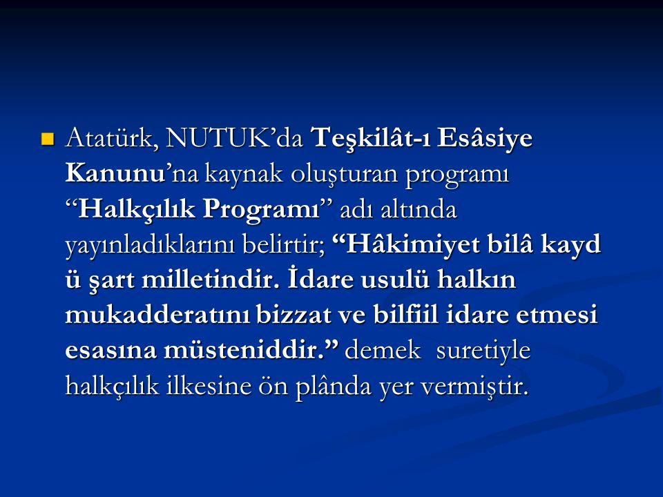 """Atatürk, NUTUK'da Teşkilât-ı Esâsiye Kanunu'na kaynak oluşturan programı """"Halkçılık Programı"""" adı altında yayınladıklarını belirtir; """"Hâkimiyet bilâ k"""