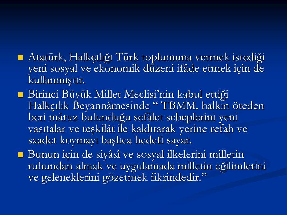 Atatürk, Halkçılığı Türk toplumuna vermek istediği yeni sosyal ve ekonomik düzeni ifâde etmek için de kullanmıştır. Atatürk, Halkçılığı Türk toplumuna