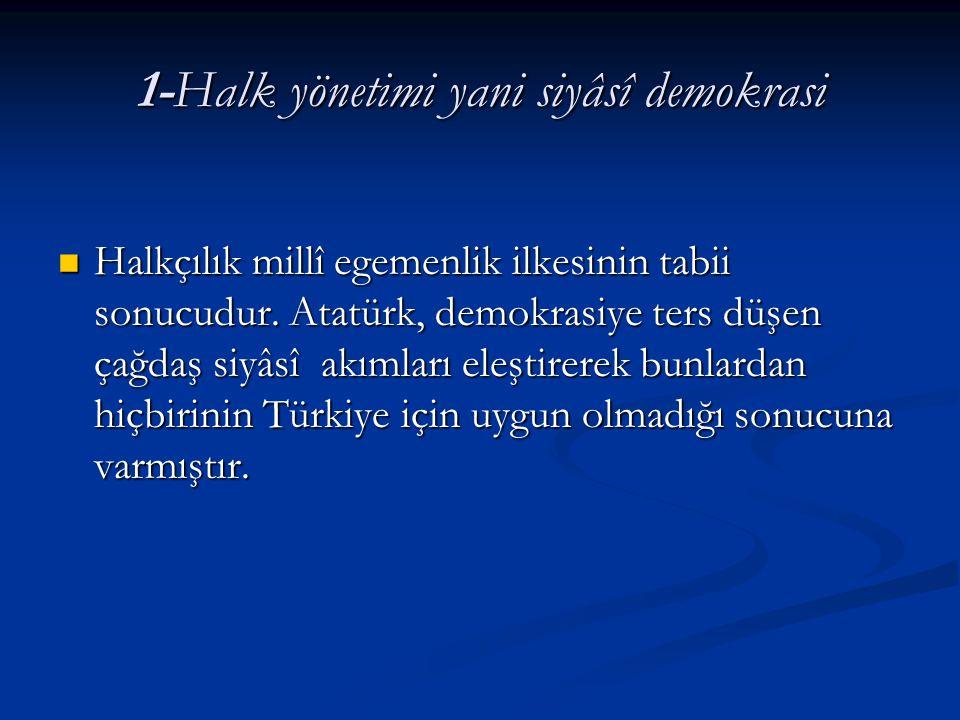 1-Halk yönetimi yani siyâsî demokrasi Halkçılık millî egemenlik ilkesinin tabii sonucudur. Atatürk, demokrasiye ters düşen çağdaş siyâsî akımları eleş
