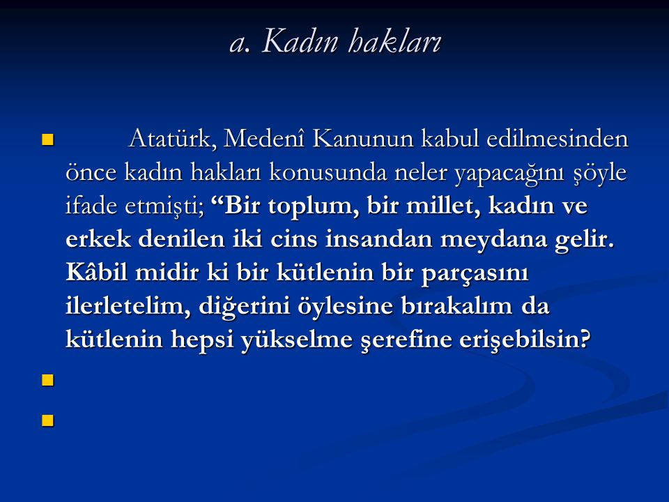 """a. Kadın hakları Atatürk, Medenî Kanunun kabul edilmesinden önce kadın hakları konusunda neler yapacağını şöyle ifade etmişti; """"Bir toplum, bir millet"""