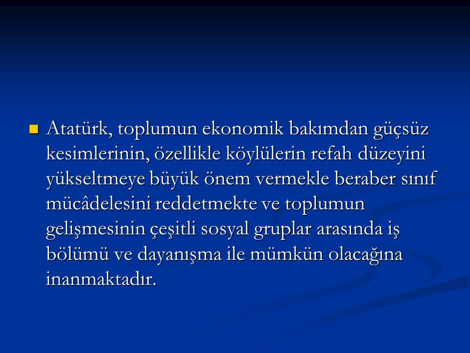 Atatürk, toplumun ekonomik bakımdan güçsüz kesimlerinin, özellikle köylülerin refah düzeyini yükseltmeye büyük önem vermekle beraber sınıf mücâdelesin