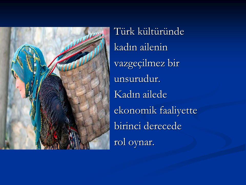 Türk kültüründe kadın ailenin vazgeçilmez bir unsurudur. Kadın ailede ekonomik faaliyette birinci derecede rol oynar.