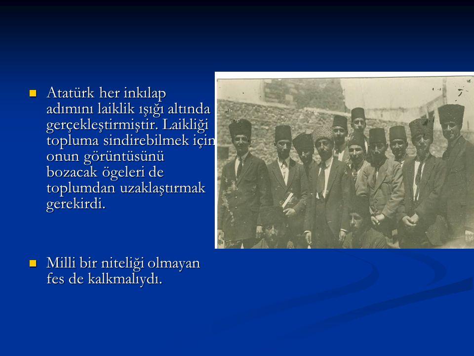 Atatürk her inkılap adımını laiklik ışığı altında gerçekleştirmiştir. Laikliği topluma sindirebilmek için onun görüntüsünü bozacak ögeleri de toplumda
