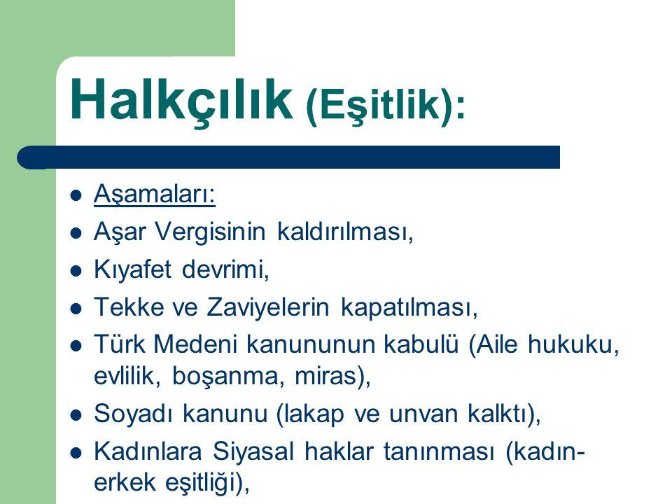 Halkçılık (Eşitlik): Aşamaları: Aşar Vergisinin kaldırılması, Kıyafet devrimi, Tekke ve Zaviyelerin kapatılması, Türk Medeni kanununun kabulü (Aile hu