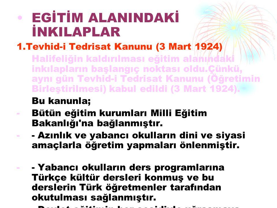 EGİTİM ALANINDAKİ İNKILAPLAR 1.Tevhid-i Tedrisat Kanunu (3 Mart 1924) Halifeliğin kaldırılması eğitim alanındaki inkılapların başlangıç noktası oldu.Ç