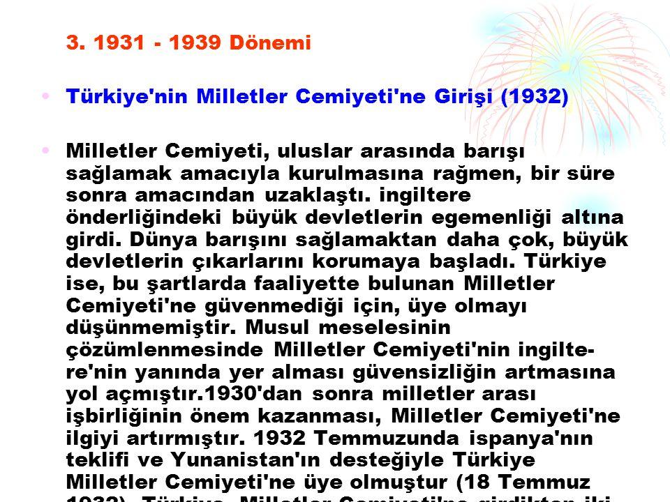 3. 1931 - 1939 Dönemi Türkiye'nin Milletler Cemiyeti'ne Girişi (1932) Milletler Cemiyeti, uluslar arasında barışı sağlamak amacıyla kurulmasına rağmen