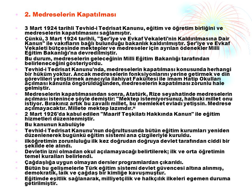 2. Medreselerin Kapatılması 3 Mart 1924 tarihli Tevhid-i Tedrisat Kanunu, eğitim ve öğretim birliğini ve medreselerin kapatılmasını sağlamıştır. Çünkü