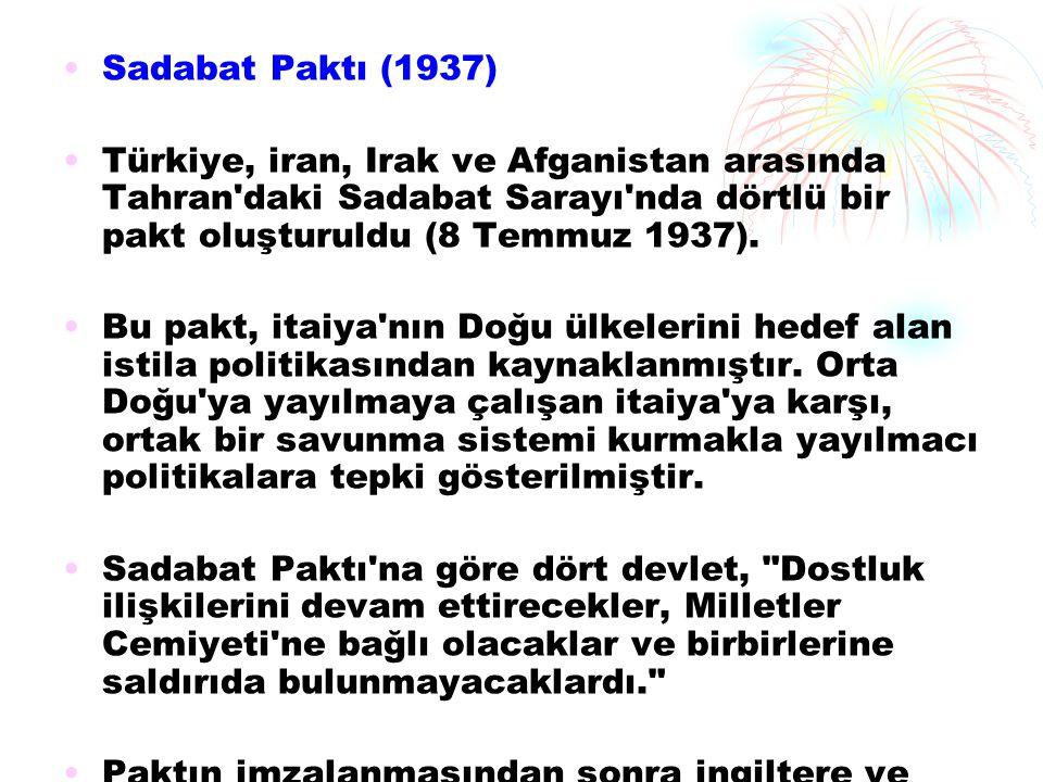 Sadabat Paktı (1937) Türkiye, iran, Irak ve Afganistan arasında Tahran'daki Sadabat Sarayı'nda dörtlü bir pakt oluşturuldu (8 Temmuz 1937). Bu pakt, i