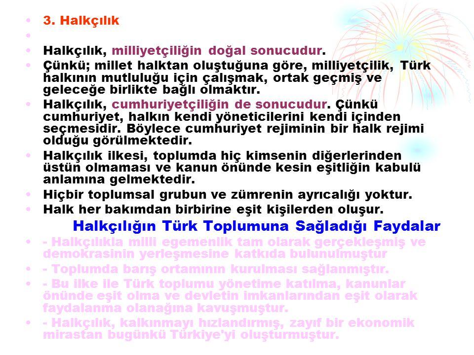 3. Halkçılık Halkçılık, milliyetçiliğin doğal sonucudur. Çünkü; millet halktan oluştuğuna göre, milliyetçilik, Türk halkının mutluluğu için çalışmak,